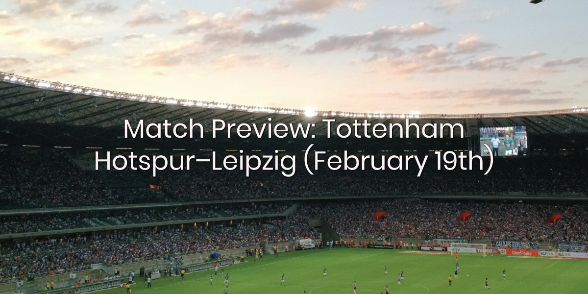 Match Preview: Tottenham Hotspur vs RB Leipzig (February 19th)