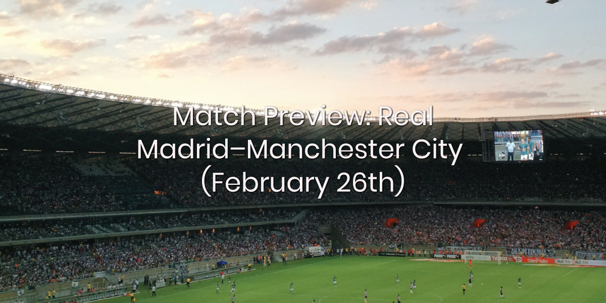 Match Preview | Real Madrid vs Manchester City (February 26th)